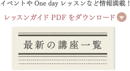 イベントやOne dayレッスンなど情報満載!PDFをダウンロード『最新の講座一覧』